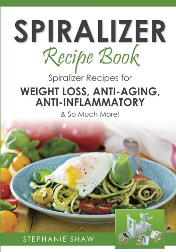 Spiralizer Recipe Book: Spiralizer Recipes for Weight Loss, Anti-Aging, Anti-Inflammatory & So Much More! (Recipes for a Healthy Life) (Volume 2) by Stephanie Shaw