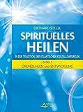 Spirituelles Heilen in der Tradition der atlantischen Kristallchirurgen: Band 1 - Grundlagen und Entwicklung
