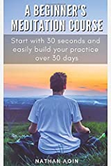 A Beginner's Meditation Course: Start with 30 seconds and easily build your practice over 30 days Paperback