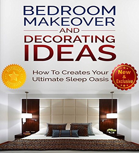 Bedroom Makeover and Decorating Ideas: How To Create Your ultimate Sleep Oasis (Bedroom Design - Decorating and Decor Ideas by Sam Siv Book 1)