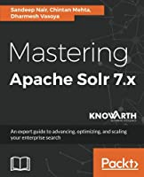 Mastering Apache Solr 7.x: An expert guide to advancing, optimizing, and scaling your enterprise search Front Cover