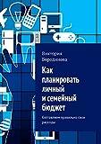 Как планировать личный и�емейный бюджет: Со�тавл�ем правильно �вои ра�ходы (Russian Edition)