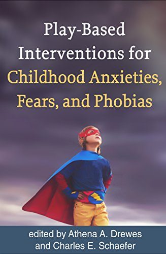Play-Based Interventions for Childhood Anxieties, Fears, and Phobias (School Based Play Therapy)