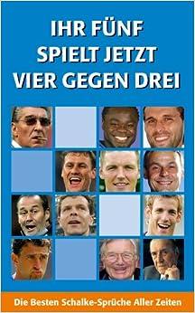 Ihr Fünf Spielt Jetzt Vier Gegen Drei: Die Besten Schalke Sprüche Aller  Zeiten (German) Perfect Paperback U2013 1 Jun 2007