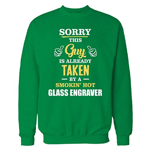This Guy Is Taken by A Super Hot Glass Engraver - Sweatshirt Irish_Green - Guys Glasses Hot