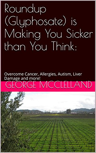 Book: Roundup (Glyphosate) is Making You Sicker than You Think - Overcome Cancer, Allergies, Autism, Liver Damage and more! by George J. McClelland