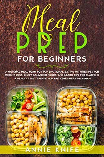 Meal Prep for Beginners: A Natural Meal Plan to Stop Emotional Eating with Recipes for Weight Loss, Enjoy Balanced Foods, and Learn Tips for Planning ... Meal Prep Strategies to Cook Healthy Foods)