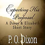 Expecting His Proposal: A Darcy and Elizabeth Short Story | P. O. Dixon