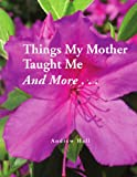 Things My Mother Taught Me and More..., Andrew Hall, 1441532943