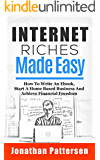 Internet Riches Made Easy: How To Write An Ebook, Start A Home Based Business And Achieve Financial Freedom