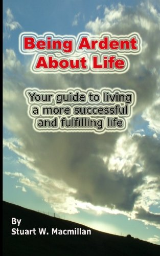 Read Online Being Ardent About Life: Your guide to living a more successful & fulfilling life. pdf epub