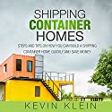 Shipping Container Homes: Steps and Tips on How You Can Build a Shipping Container Home Quickly and Save Money Audiobook by Kevin Klein Narrated by Kelly Rhodes