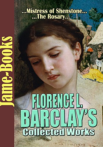 Florence L. Barclay's Collected Works: The Rosary, Mistress of Shenstone, The White Ladies of Worcester, and More! (6 Works)