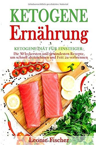 Ketogene Ernährung: Ketogene Diät für Einsteiger: Die 50 leckersten und gesündesten Rezepte, um schnell abzunehmen und Fett zu verbrennen