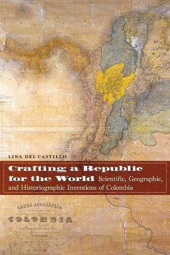Download Crafting a Republic for the World: Scientific, Geographic, and Historiographic Inventions of Colombia PDF