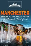 Manchester: Where To Go, What To See - A Manchester Travel Guide (Great Britain,London,Birmingham,Glasgow,Liverpool,Bristol,Manchester) (Volume 7)