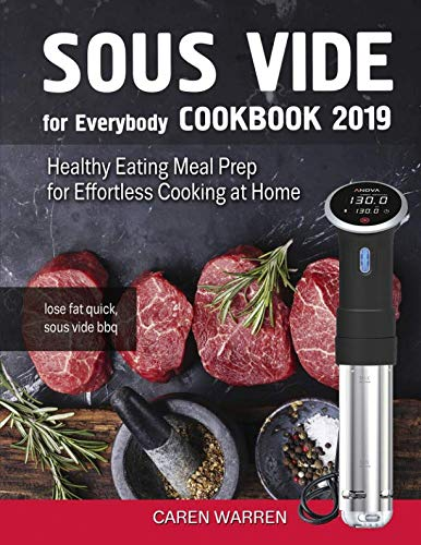 Sous Vide for Everybody Cookbook 2019: Healthy Eating Meal Prep for Effortless Cooking at Home (lose fat quick, sous vide bbq) by Caren Warren