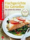 Kochen & Genießen: Fischgerichte für Genießer: Von einfach bis raffiniert