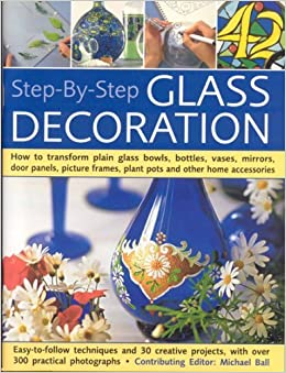 Book Step-By-Step Glass Decoration: How to transform plain glass bowls, bottles, vases, mirrors, door panels, picture frames, plant pots and other home accessories by Michael Ball (2008-03-18)