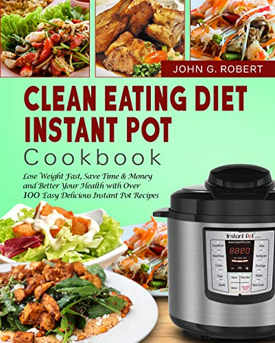 (Clean Eating Diet Instant Pot Cookbook: Lose Weight Fast, Save Time & Money and Better Your Health with Over 100 Easy Delicious Instant Pot Recipes)