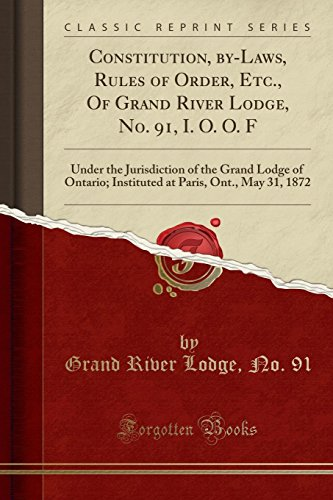 - Constitution, by-Laws, Rules of Order, Etc., Of Grand River Lodge, No. 91, I. O. O. F: Under the Jurisdiction of the Grand Lodge of Ontario; Instituted at Paris, Ont., May 31, 1872 (Classic Reprint)