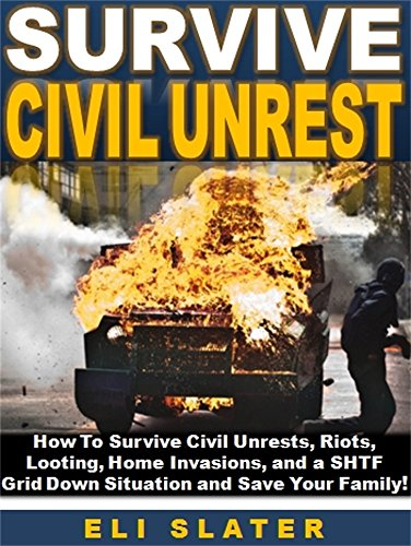 Survive Civil Unrest: How To Survive Civil Unrests, Riots, Looting, Home Invasions, and a SHTF  Grid Down Situation and Save Your Family! by [Slater, Eli]