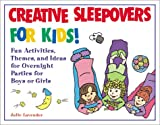 Creative Sleepovers for Kids! : Fun Activities, Themes, and Ideas for Overnight Parties for Boys or Girls