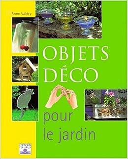 Les Objets déco pour le jardin: Anne Valéry, Pierre-Emmanuel Dequest ...