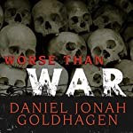 Worse Than War: Genocide, Eliminationism, and the Ongoing Assault on Humanity | Daniel Jonah Goldhagen