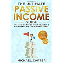 The Ultimate Passive Income Guide: Analysis of the 10 Most Reliable & Profitable Online Business Ideas including Blogging, Affiliate Marketing, ... (Multiple Streams of Income Secrets)
