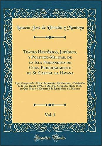Teatro Histórico, Jurídico, Y Politico-Militar, de la Isla Fernandina de Cuba, Principalmente de Su Capital La Havana, Vol. 1: Que Comprende El ..
