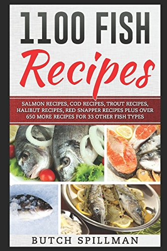 1100 Fish Recipes: A collection of over 1100 Easy Quick Healthy and Delicious Fish Recipes plus 100 Sauce Recipes and 14 Court Bouillon Poaching Broth Recipes