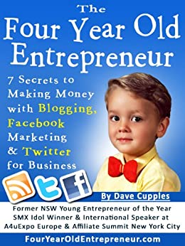 The Four Year Old Entrepreneur: 7 Secrets to Making Money with Blogging, Facebook Marketing & Twitter for Business by [Cupples, Dave]