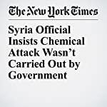 Syria Official Insists Chemical Attack Wasn't Carried Out by Government   Anne Barnard,Sewell Chan