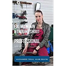 How to fix, maintain & troubleshoot your car like a professional : A car book for all levels: auto mechanics fundamentals