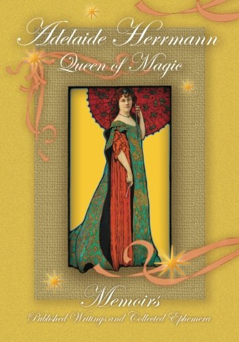 Adelaide Herrmann Queen of Magic: Memoirs, Published Writings and Collected Ephemera