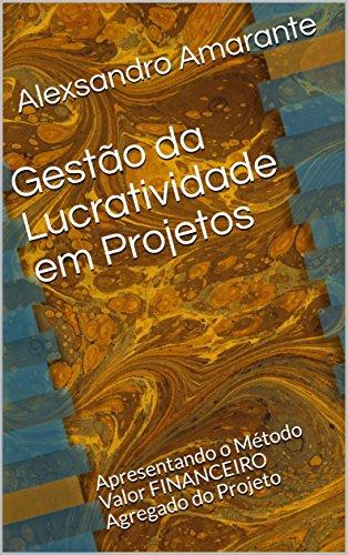Gestão da Lucratividade em Projetos: Apresentando o Método Valor FINANCEIRO Agregado do Projeto (Coleção MASTER em Gerenciamento de Projetos Livro 2)