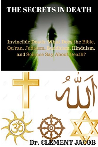 THE SECRETS IN DEATH: Invincible Death: What Does The Bible, Qu?ran, Judaism, Buddhism, Hinduism, and Science Say About The Inevitable Death?