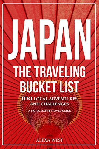 Japan - The Traveling Bucket List: 100 Local Adventures and Challenges - A No Bullshit Travel Guide -