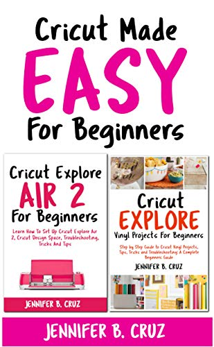 Cricut Made Easy For Beginners: Cricut Explore Air 2 For Beginners; Cricut Explore Vinyl Projects, Tips, Tricks and Troubleshooting ()