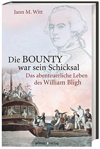 Die BOUNTY war sein Schicksal: Das abenteuerliche Leben des William Bligh