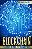 BLOCKCHAIN: The Complete Guide For Beginners (Bitcoin, Cryptocurrency, Ethereum, Smart Contracts, Mining And All That You Want To Know About Blockchain Technology)