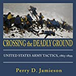Crossing the Deadly Ground: United States Army Tactics, 1865-1899 | Perry D. Jamieson