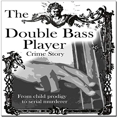 The Double Bass Player: From Child Prodigy to Serial Murder