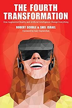 The Fourth Transformation: How Augmented Reality & Artificial Intelligence Will Change Everything by [Scoble, Robert, Israel, Shel]