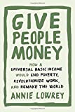 "Annie Lowrey, ""Give People Money: How a Universal Basic Income Would End Poverty, Revolutionize Work, and Remake the World"" (Crown, 2018)"