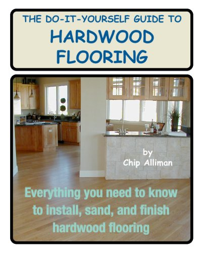 The Do It Yourself Guide To Hardwood Flooring Everything You Need To Know To Install Sand And Finish Hardwood Flooring