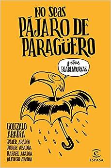 No Seas Pájaro De Paragüero: Y Otras Habladurías por Gonzalo Abadía  Javier Abadía  Jorge Abadía  Rafael Abadía  Alfonso Abadía