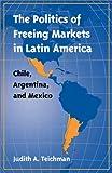 The Politics of Freeing Markets in Latin America, Judith A. Teichman, 0807826294