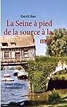 La Seine à pied de la source à la mer : Album photo et cheminement par Huet